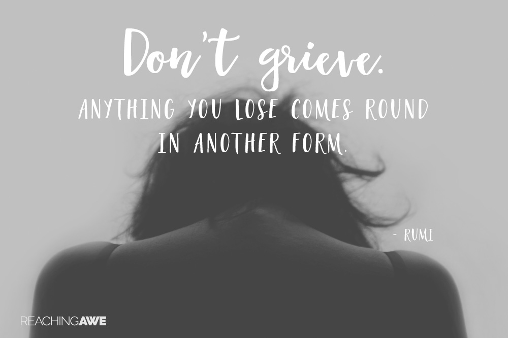 Don't grieve. Anything you lose comes round in another form. -- Rumi