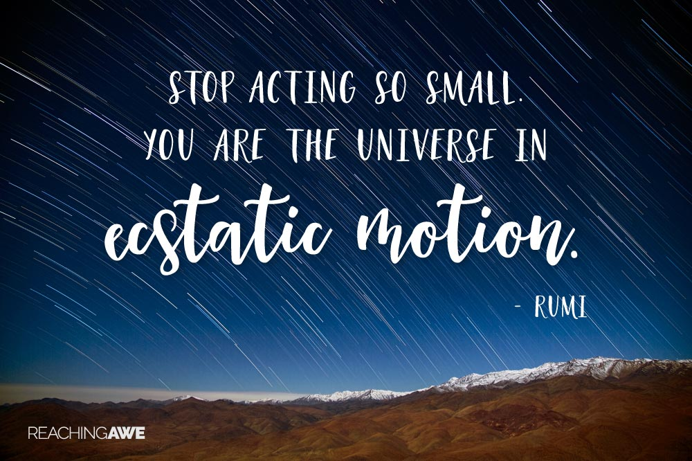 Stop acting so small. You are the universe in ecstatic motion. -- Rumi